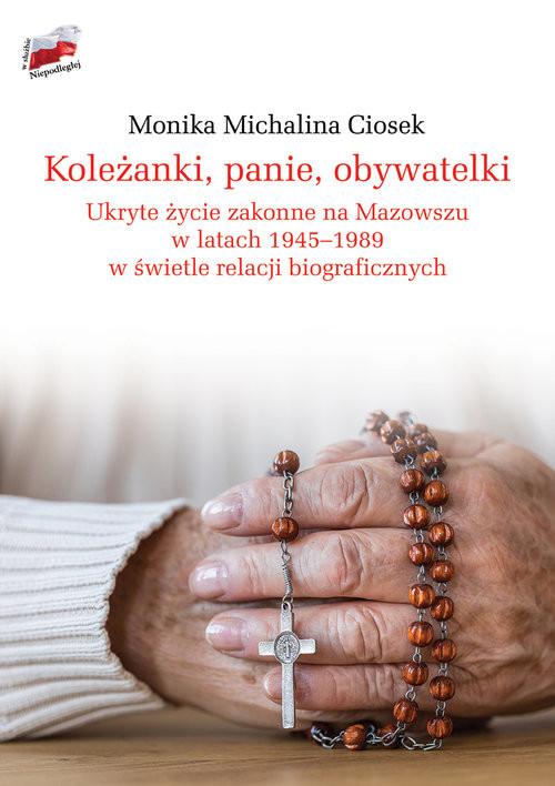 okładka Koleżanki panie obywatelki Ukryte życie zakonne na Mazowszu w latach 1945-1989 w świetle relacji biograficznych, Książka | Ciosek Monika