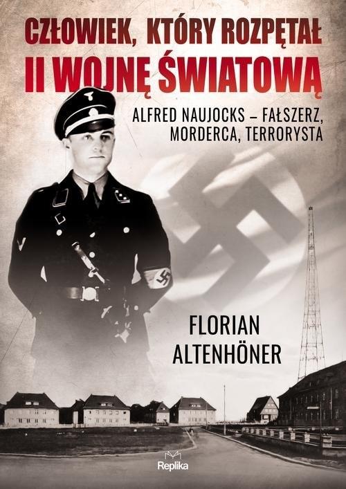 okładka Człowiek, który rozpętał II wojnę światową Alfred Naujocks – fałszerz, morderca, terrorysta, Książka | Altenhoner Florian