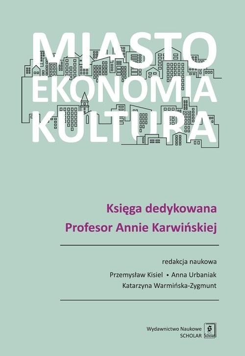 okładka Miasto, ekonomia, kultura Księga dedykowana Profesor Annie Karwińskiej, Książka | Kisiel Przemysław, Urbaniak Anna, W Katarzyna