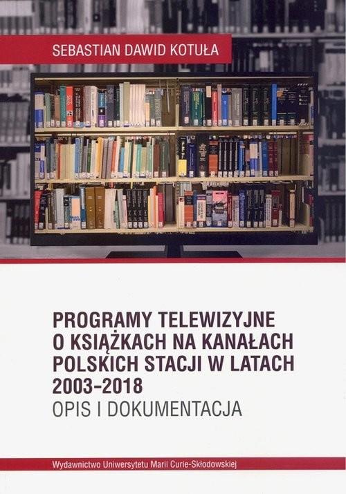 okładka Programy telewizyjne o książkach na kanałach polskich stacji w latach 2003-2018. Opis i dokumentacjaksiążka      Sebastian Dawid Kotuła