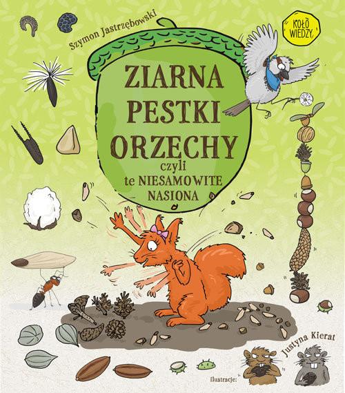 okładka ZIARNA PESTKI ORZECHY czyli te niesamowite nasiona, Książka | Jastrzębowski Szymon, Kierat Justyna