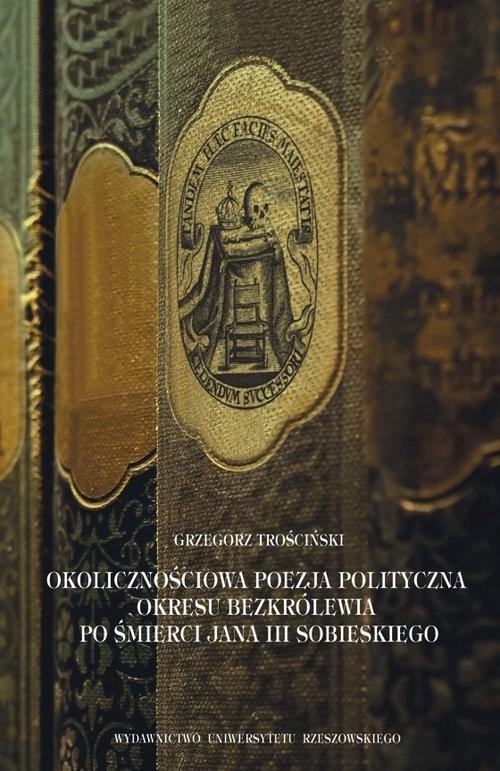 okładka Okolicznościowa poezja polityczna okresu bezkrólewia po śmierci Jana III Sobieskiego, Książka | Trościński Grzegorz