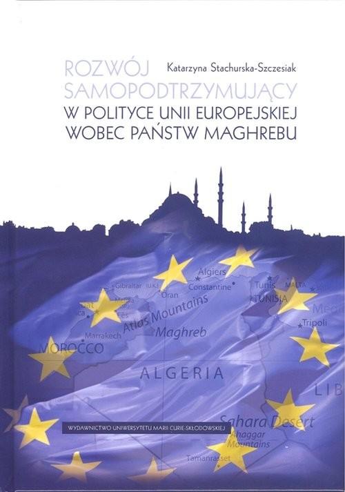 okładka Rozwój samopodtrzymujący w polityce Unii Europejskiej wobec państw Maghrebu, Książka | Stachurska-Szczesiak Katarzyna