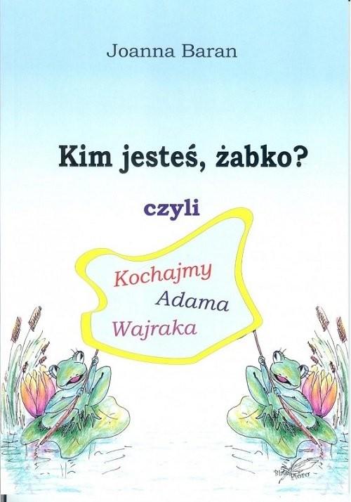 okładka Kim jesteś żabko czyli kochajmy Adama Wajraka, Książka | Baran Joanna