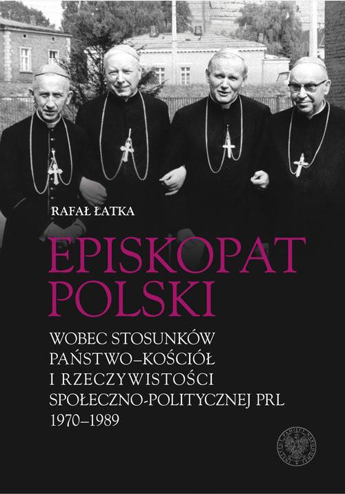 okładka Episkopat Polski wobec stosunków państwo-Kościół i rzeczywistości społeczno-politycznej PRL 1970-198, Książka   Łatka Rafał