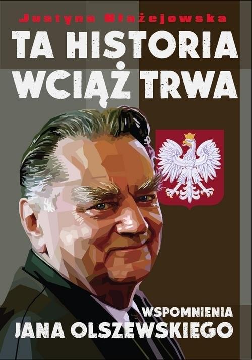 okładka Ta historia wciąż trwa Wspomnienia Jana Olszewskiegoksiążka      Błażejewska Justyna