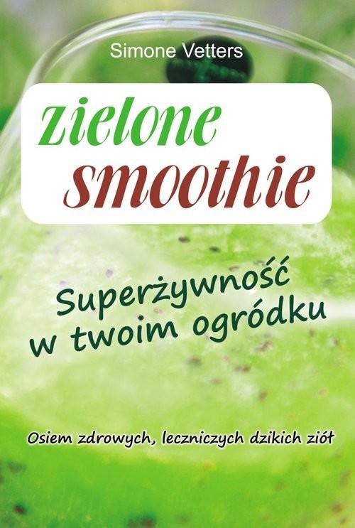okładka Zielone smoothie Superżywność w twoim ogródku, Książka | Vetters Simone
