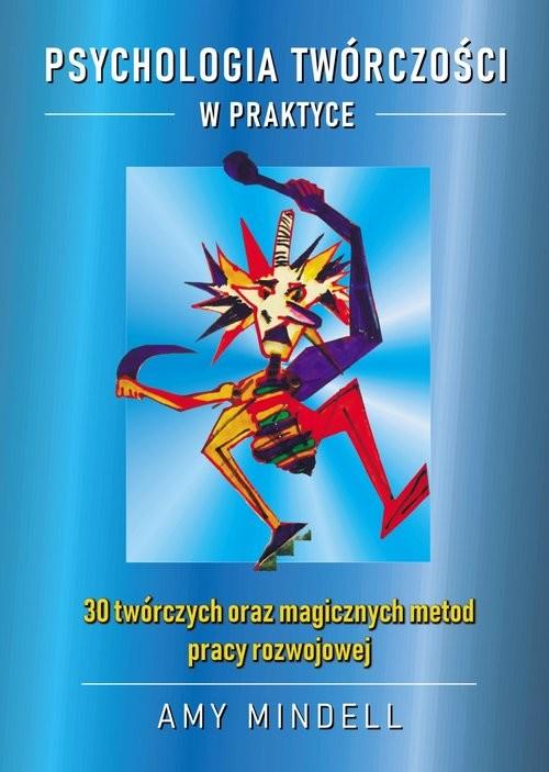 okładka Psychologia twórczości w praktyce 30 twórczych oraz magicznych metod pracy rozwojowej, Książka | Mindell Amy