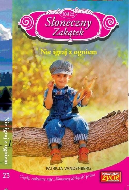 okładka Słoneczny zakątek t. 23 Nie igraj z ogniem   /K/ Nie igraj z ogniem, Książka | Patricia Vandenberg
