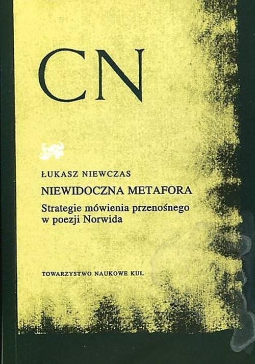 okładka Niewidoczna metafora Strategie mówienia przenośnego w poezji Norwida, Książka | Niewczas Łukasz