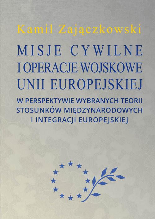 okładka Misje cywilne i operacje wojskowe Unii Europejskiej w perspektywie wybranych teorii stosunków między, Książka | Zajączkowski Kamil
