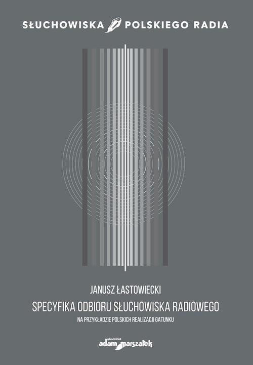 okładka Specyfika odbioru słuchowiska radiowego na przykładzie polskich realizacji gatunku, Książka | Łastowiecki Janusz