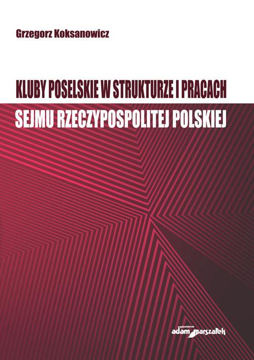 okładka Kluby poselskie w strukturze i pracach Sejmu Rzeczypospolitej Polskiej, Książka   Koksanowicz Grzegorz