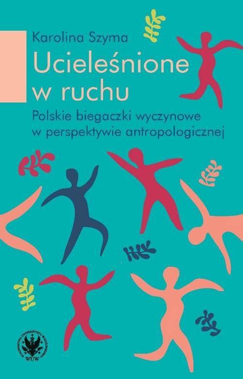 okładka Ucieleśnione w ruchu polskie biegaczki profesjonalne w perspektywie antropologicznej, Książka | Szyma Karolina
