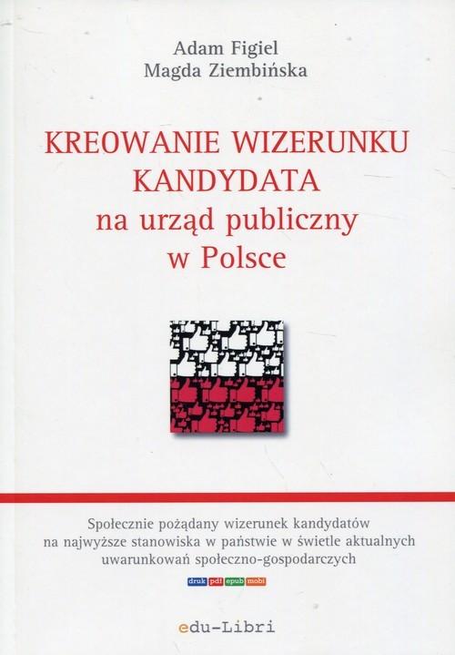okładka Kreowanie wizerunku kandydata na urząd publiczny w Polsce, Książka | Adam Figiel, Magda Ziembińska