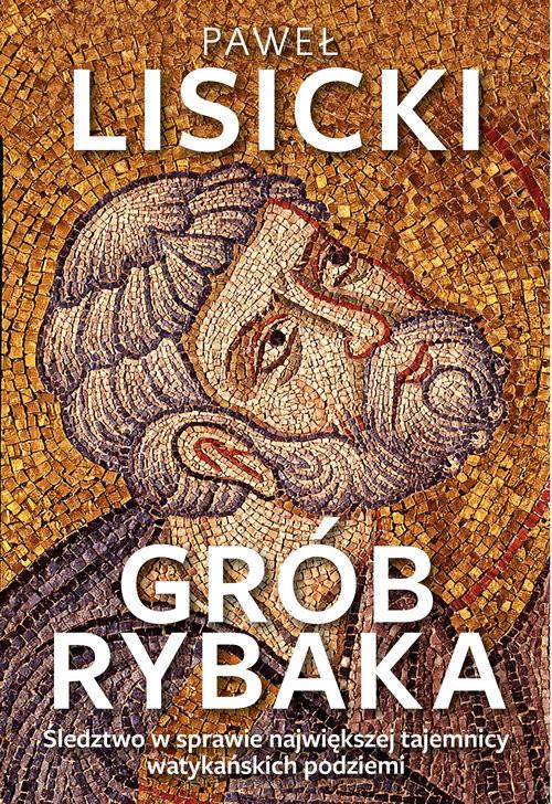 okładka Grób Rybaka Śledztwo w sprawie największej tajemnicy watykańskich podziemi, Książka | Lisicki Paweł