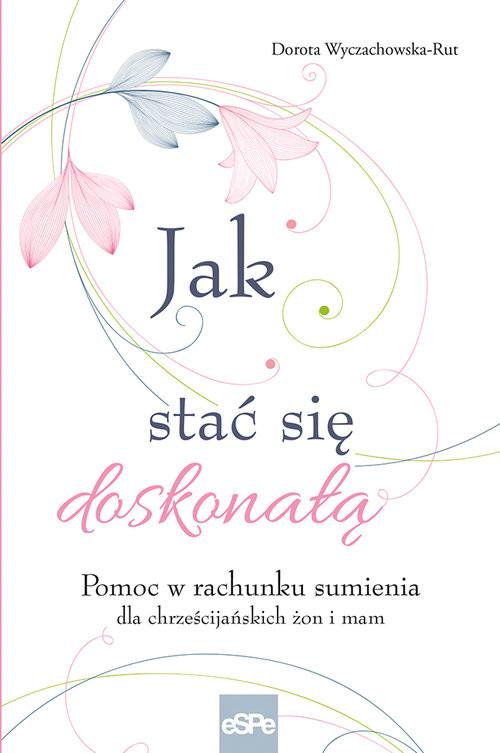 okładka Jak stać się doskonałą Pomoc w rachunku sumienia dla żon i mam, Książka | Wyczachowska-Rut Dorota