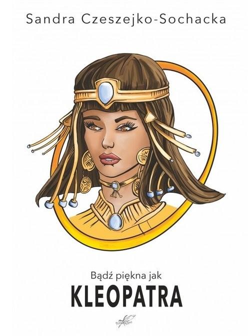 okładka Bądź piękna jak Kleopatra, Książka | Sandra Czeszejko-Sochacka