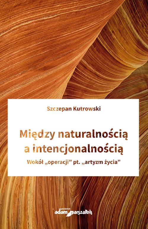 """okładka Między naturalnością a intencjonalnością Wokół """"operacji"""" pt. """"artyzm życia"""", Książka   Kutrowski Szczepan"""