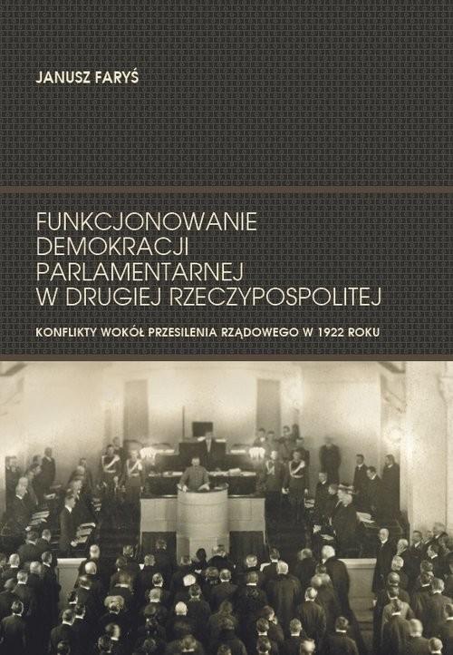 okładka Funkcjonowanie demokracji parlamentarnej w Drugiej Rzeczypospolitej Konflikty wokół przesilenia rządowego w 1922 roku, Książka | Faryś Janusz