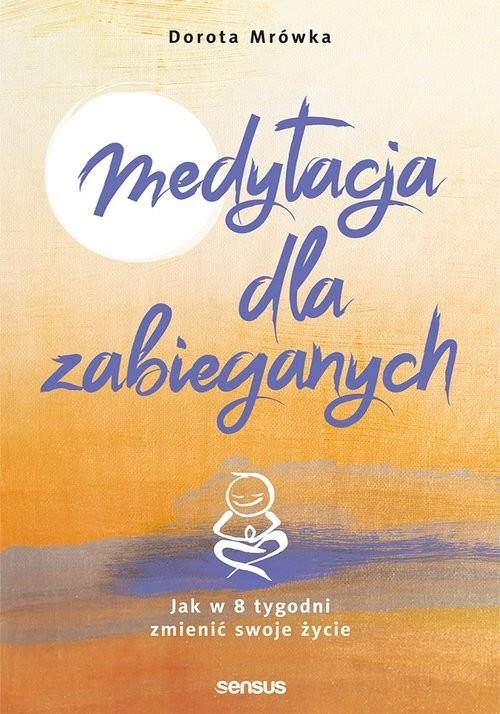 okładka Medytacja dla zabieganych Jak w 8 tygodni zmienić swoje życie, Książka   Mrówka Dorota