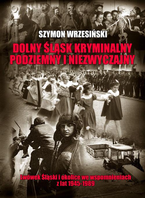 okładka Dolny Śląsk kryminalny podziemny i niezwyczajny Lwówek Śląski  i okolice we wspomnieniach z lat 1945-1989, Książka   Szymon Wrzesiński