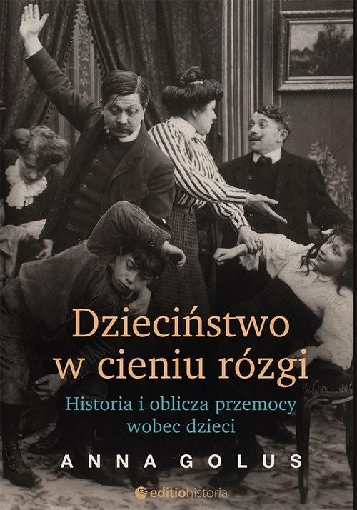okładka Dzieciństwo w cieniu rózgi Historia i oblicza przemocy wobec dzieci, Książka   Golus Anna