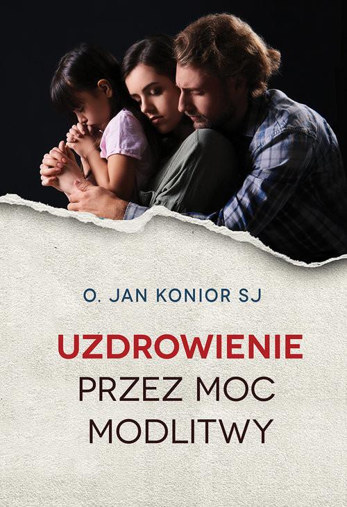 okładka Uzdrowienie przez moc modlitwy, Książka   Jan Konior