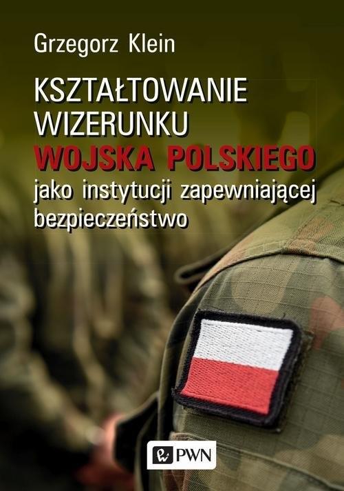okładka Kształtowanie wizerunku Wojska Polskiego jako instytucji zapewniającej bezpieczeństwo, Książka | Klein Grzegorz
