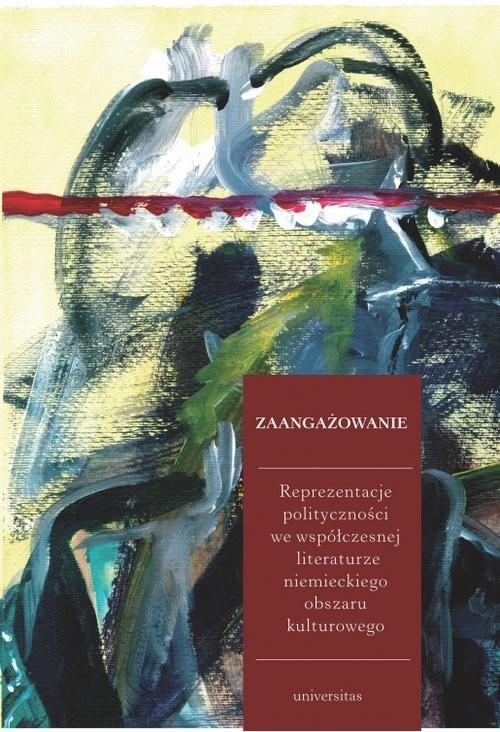okładka Zaangażowanie Reprezentacje polityczności we współczesnej literaturze niemieckiego obszaru kulturowego, Książka |