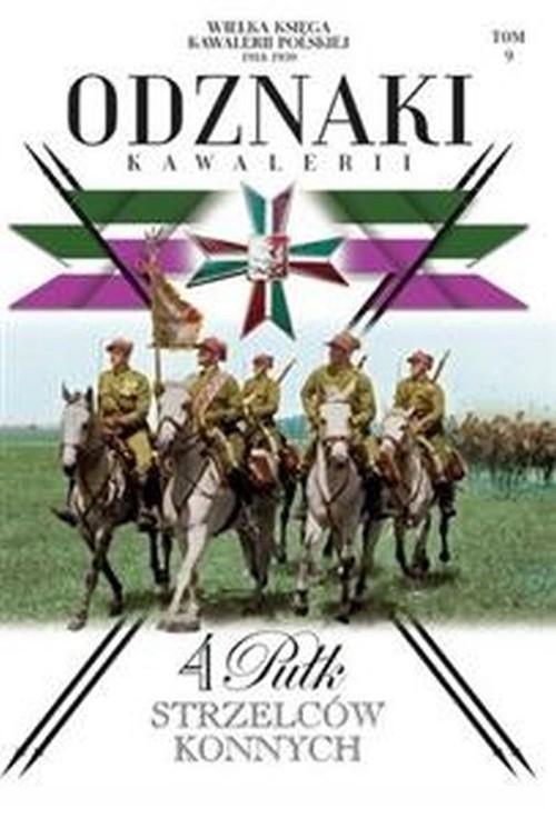 okładka Wielka Księga Kawalerii Polskiej 1918-1939 Odznaki Kawalerii Tom 9 4. Pułk Strzelców konnych, Książka  