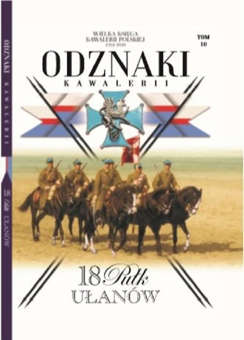 okładka Wielka Księga Kawalerii Polskiej Odznaki Kawalerii Tom 10 18 Pułk Ułanów, Książka |