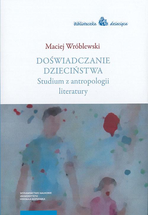 okładka Doświadczanie dzieciństwa Studium z antropologii literatury, Książka | Wróblewski Maciej