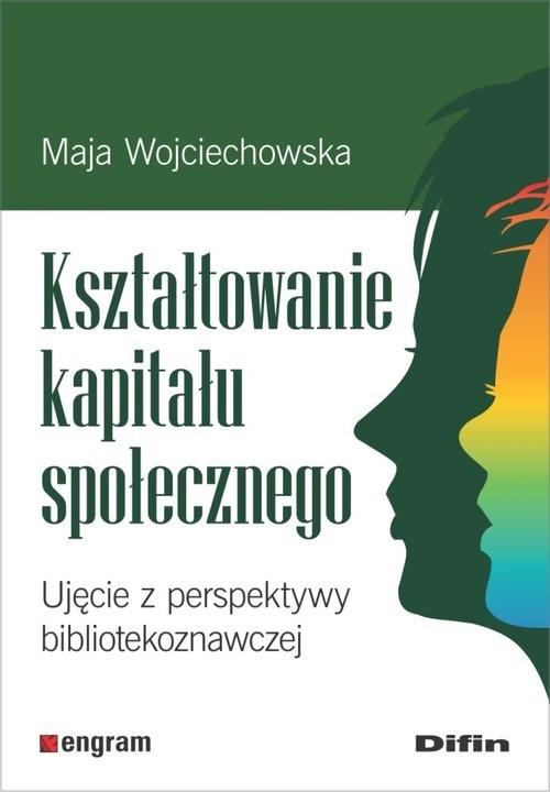 okładka Kształtowanie kapitału społecznego Ujęcie z perspektywy bibliotekoznawczej, Książka | Wojciechowska Maja
