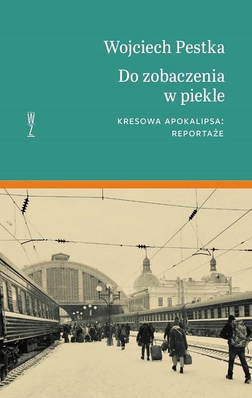 okładka Do zobaczenia w piekle Kresowa apokalipsa. Reportaże, Książka | Wojciech Pestka