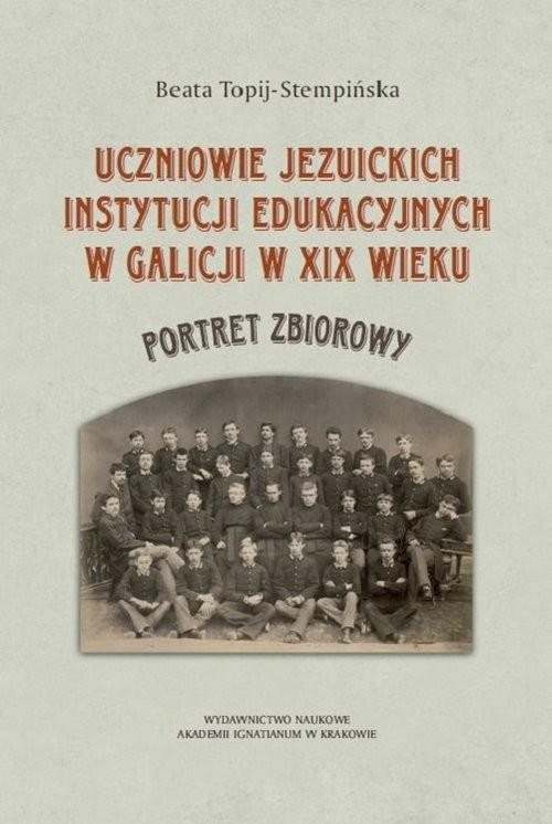 okładka Uczniowie jezuickich instytucji edukacyjnych w Galicji w XIX wieku, Książka | Topij-Stempińska Beata