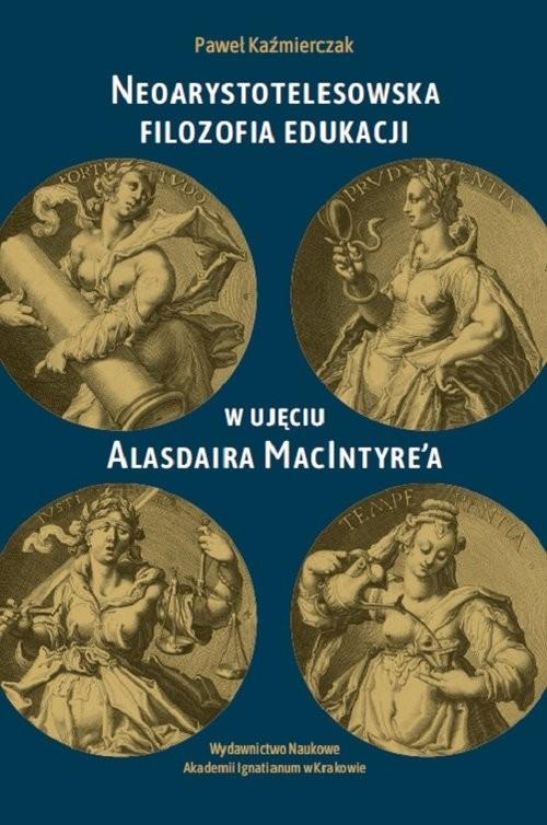 okładka Neoarystotelesowska filozofia edukacji w ujęciu Alasdaira MacIntyre'a, Książka | Kaźmierczak Paweł