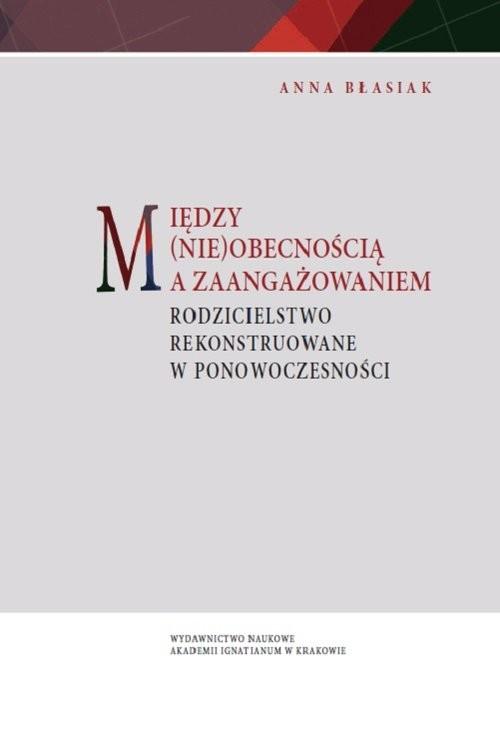 okładka Między (nie)obecnością a zaangażowaniem Rodzicielstwo rekonstruowane w ponowoczesności, Książka | Błasiak Anna