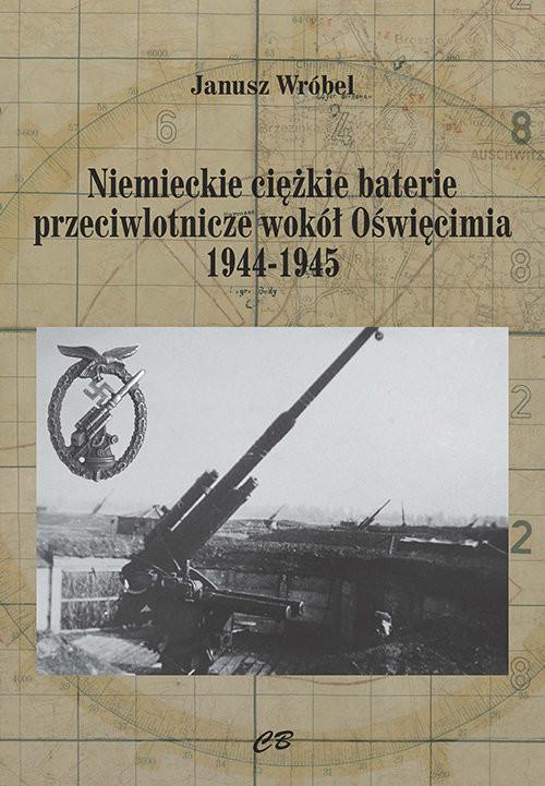 okładka Niemieckie ciężkie baterie przeciwlotnicze wokół Oświęcimia 1944-1945, Książka | Wróbel Janusz