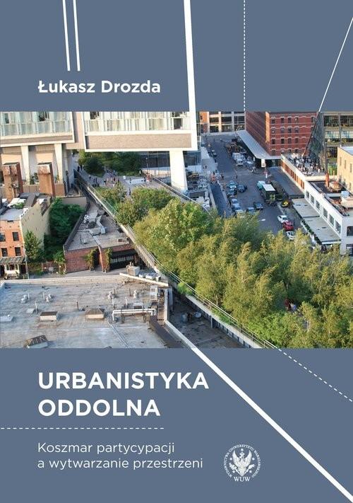 okładka Urbanistyka oddolna. Koszmar partycypacji a wytwarzanie przestrzeni, Książka | Drozda Łukasz