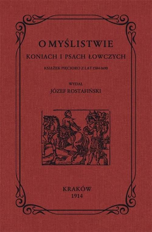 okładka O myślistwie koniach i psach łowczych książek pięcioro z lat 1584-1690książka |  | Rostafiński Józef