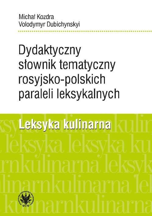 okładka Dydaktyczny słownik tematyczny rosyjsko-polskich paraleli leksykalnych. Leksyka kulinarnaksiążka      Michał Kozdra, Volodymyr Dubichynskyi