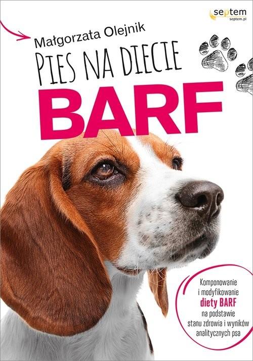 okładka Pies na diecie BARF Komponowanie i modyfikowanie diety BARF na podstawie stanu zdrowia i wyników analitycznych psa, Książka | Olejnik Małgorzata
