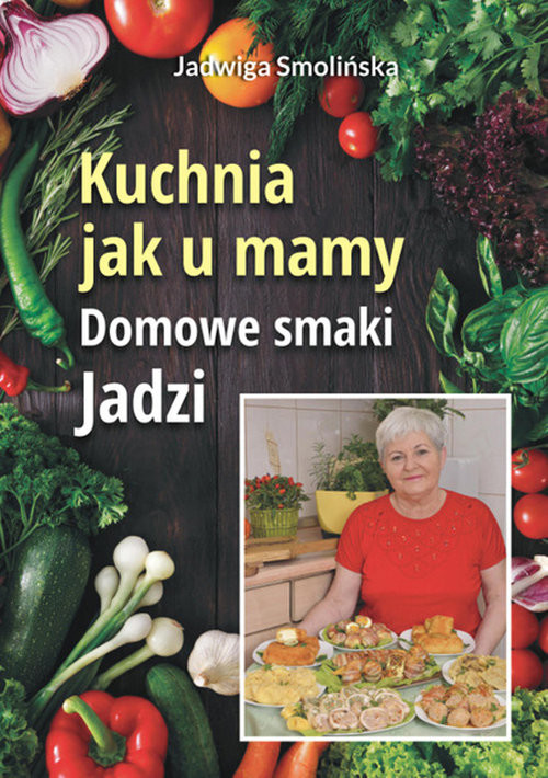 okładka Kuchnia jak u mamy. Domowe smaki Jadzi, Książka | Smolińska Jadwiga, praca zbiorowa