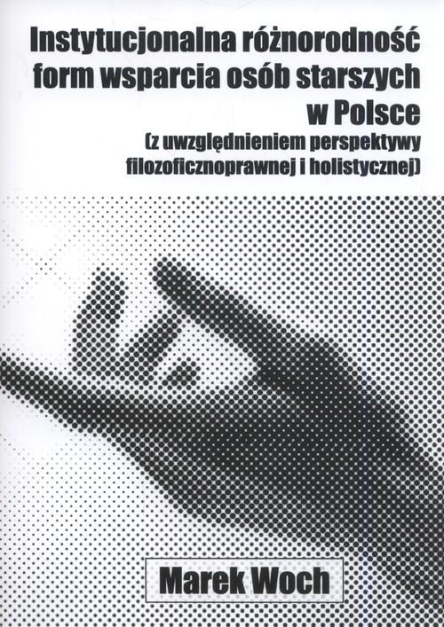okładka Instytucjonalna różnorodność form wsparcia osób starszych w Polsce (z uwzględnieniem perspektywy filozoficznoprawnej i holistycznej), Książka   Woch Marek