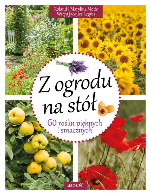 okładka Z ogrodu na stół 60 roślin pięknych i smacznych, Książka | Roland i Maryline Motte