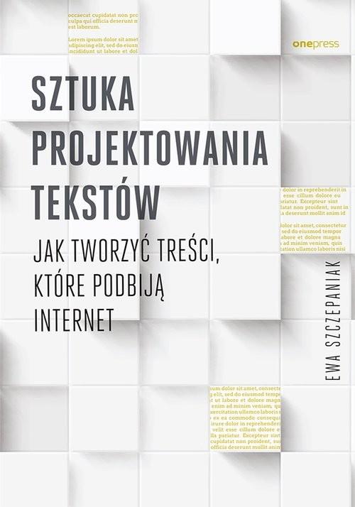 okładka Sztuka projektowania tekstów. Jak tworzyć treści, które podbiją internet, Książka   Szczepaniak Ewa