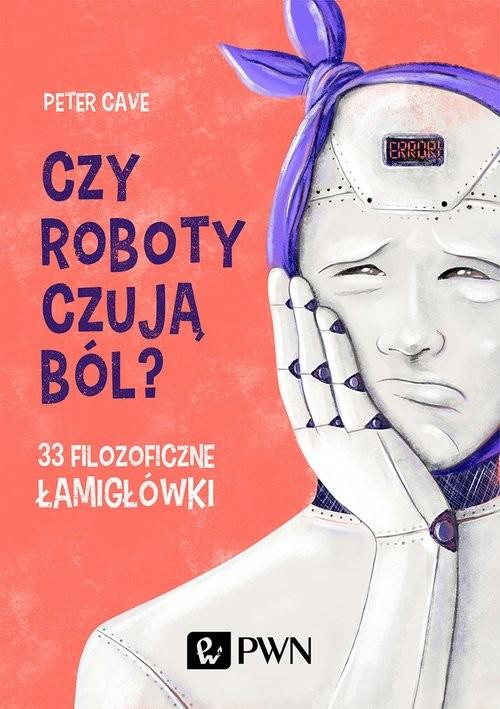 okładka Czy roboty czują ból? 33 filozoficzne łamigłówki, Książka   Cave Peter