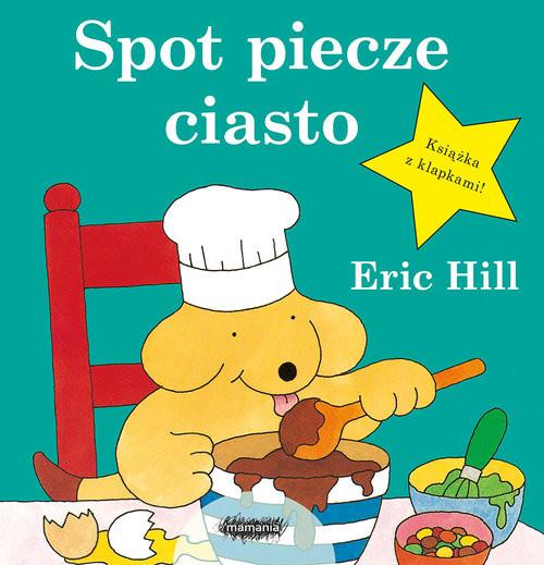 okładka Spot piecze ciasto, Książka | Hill Eric