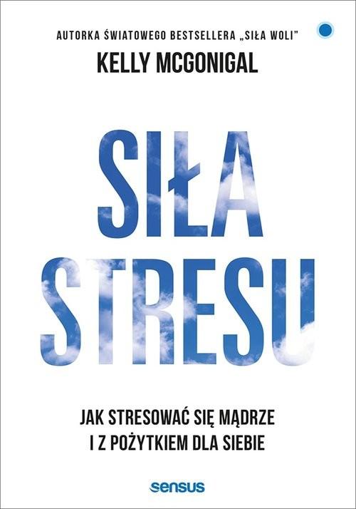 okładka Siła stresu Jak stresować się mądrze i z pożytkiem dla siebie, Książka | McGonigal Ph.D. Kelly